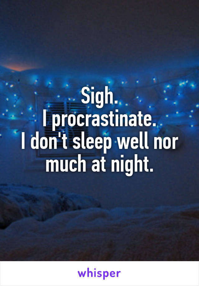 Sigh. I procrastinate. I don't sleep well nor much at night.