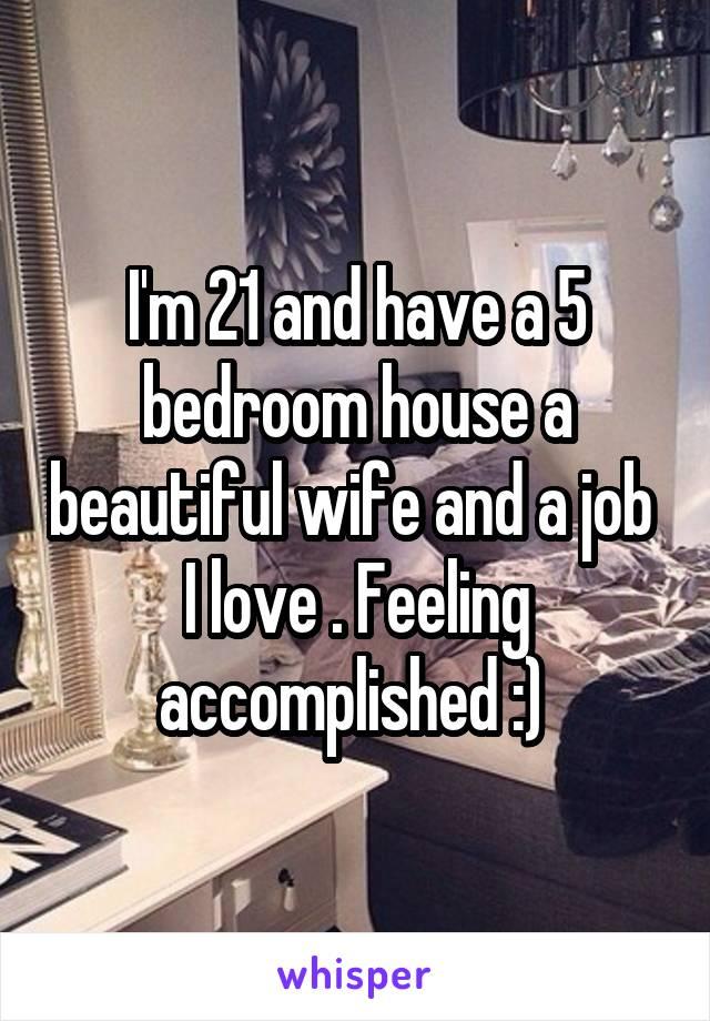 I'm 21 and have a 5 bedroom house a beautiful wife and a job  I love . Feeling accomplished :)
