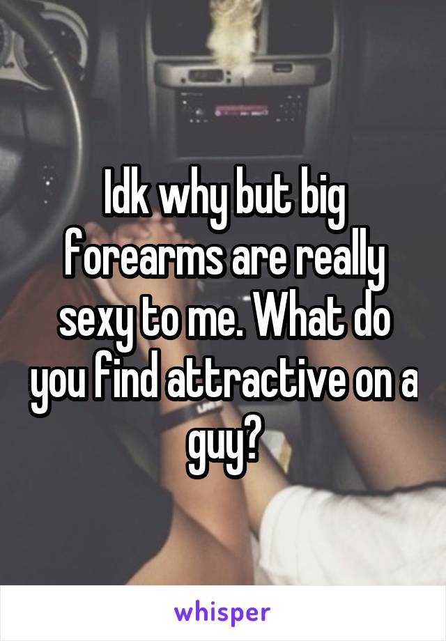 Idk why but big forearms are really sexy to me. What do you find attractive on a guy?