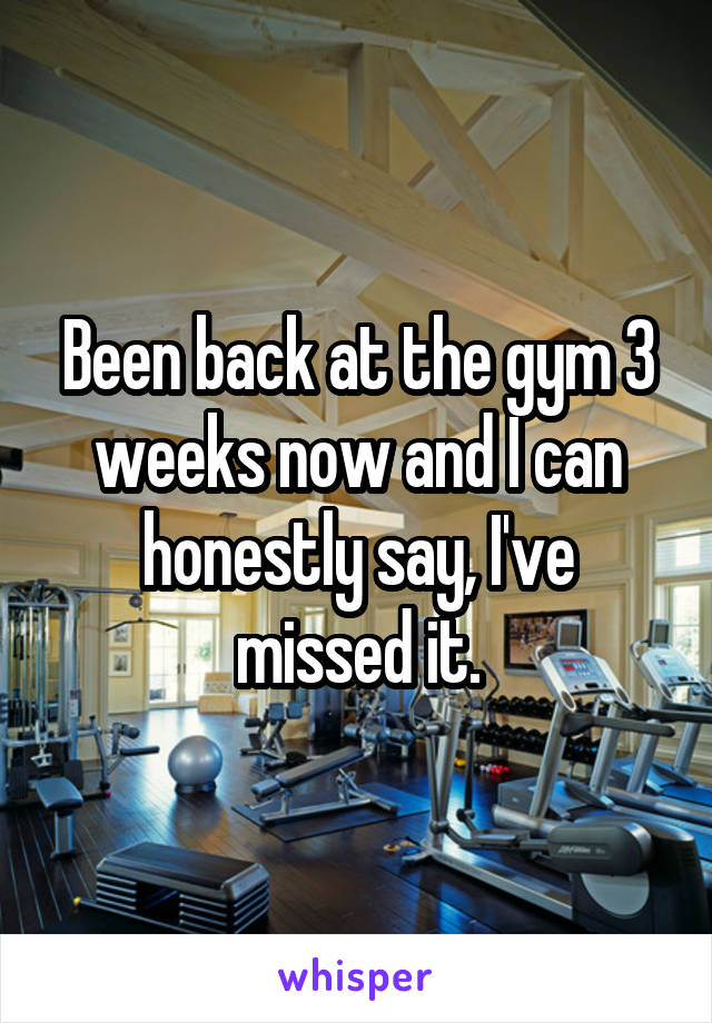 Been back at the gym 3 weeks now and I can honestly say, I've missed it.