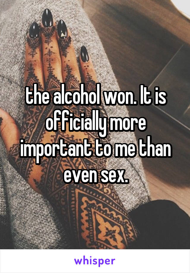the alcohol won. It is officially more important to me than even sex.