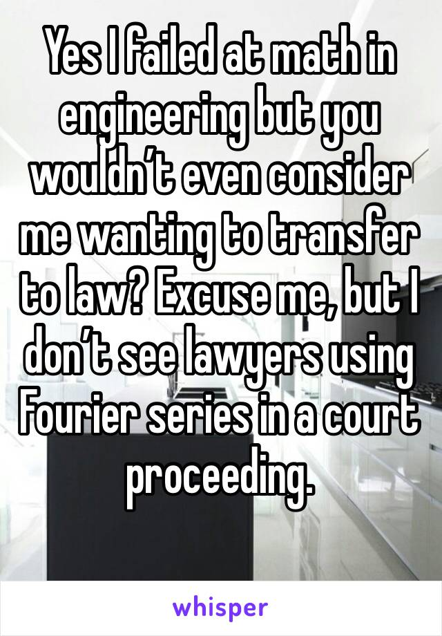 Yes I failed at math in engineering but you wouldn't even consider me wanting to transfer to law? Excuse me, but I don't see lawyers using Fourier series in a court proceeding.