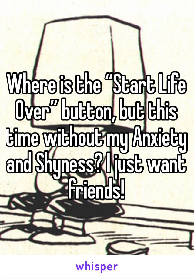 "Where is the ""Start Life Over"" button, but this time without my Anxiety and Shyness? I just want friends!"
