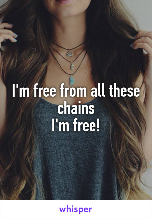 I'm free from all these chains I'm free!