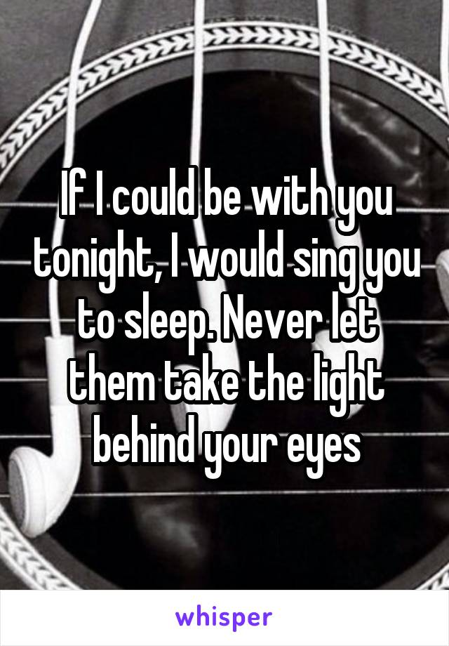 If I could be with you tonight, I would sing you to sleep. Never let them take the light behind your eyes