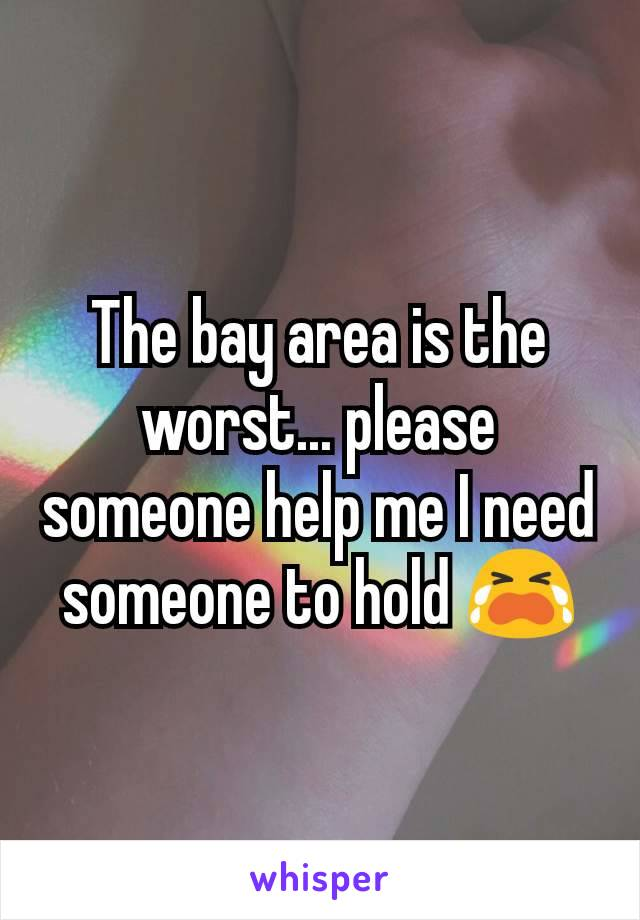 The bay area is the worst... please someone help me I need someone to hold 😭