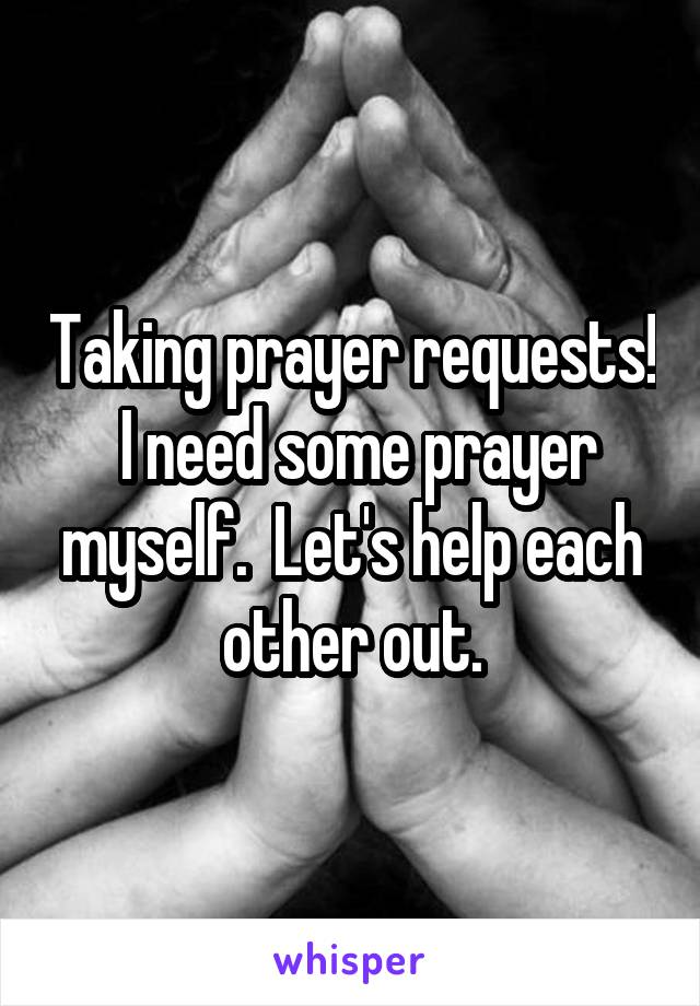 Taking prayer requests!  I need some prayer myself.  Let's help each other out.