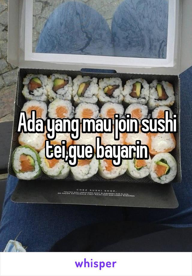 Ada yang mau join sushi tei,gue bayarin