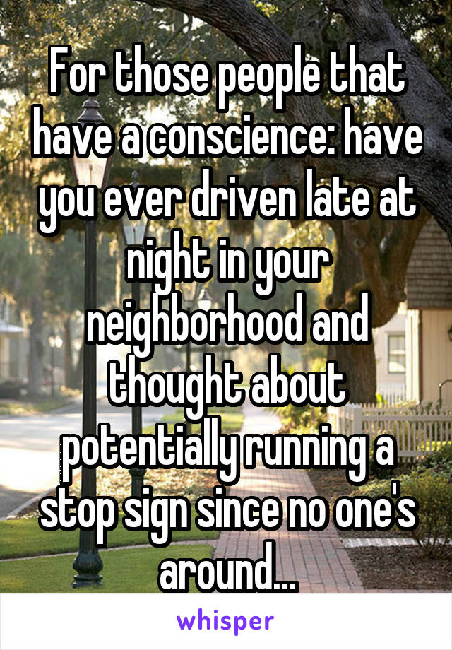 For those people that have a conscience: have you ever driven late at night in your neighborhood and thought about potentially running a stop sign since no one's around...