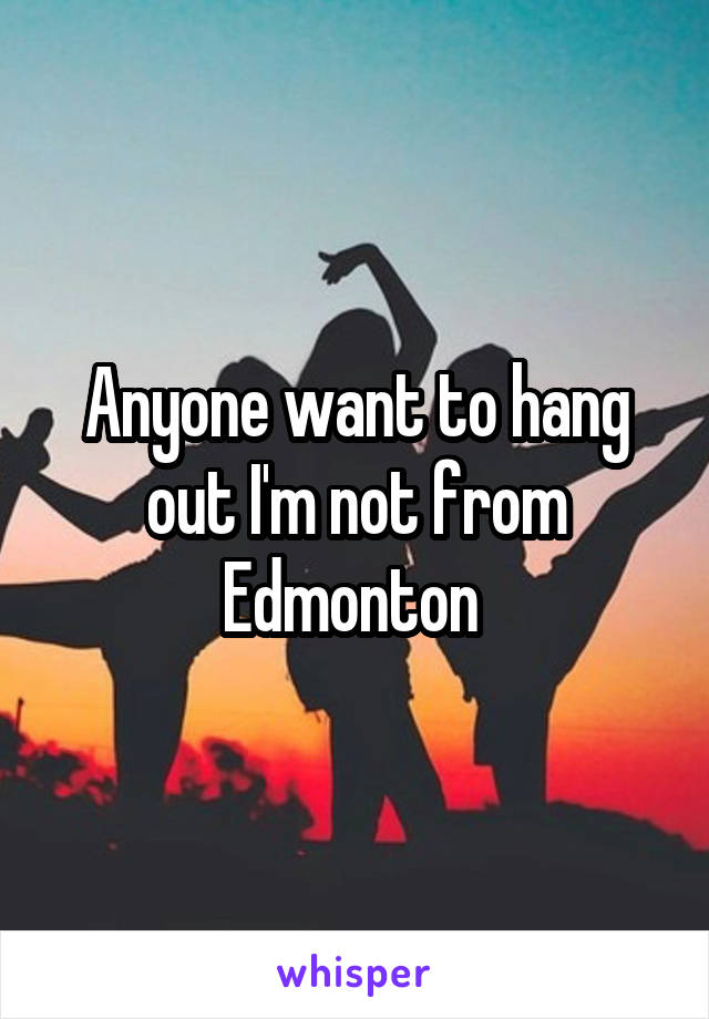 Anyone want to hang out I'm not from Edmonton