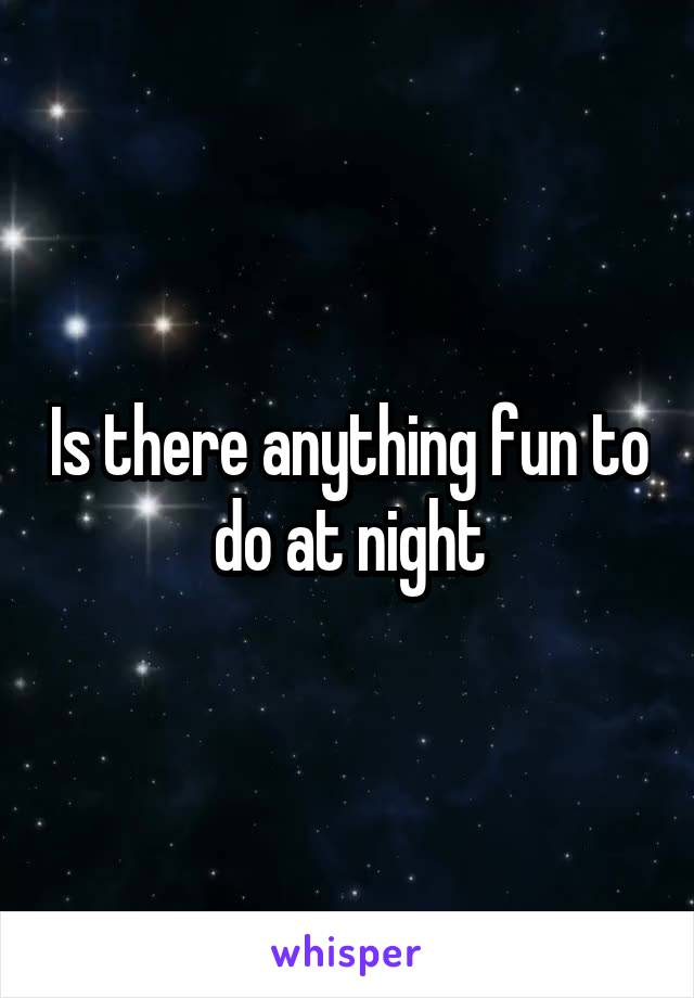 Is there anything fun to do at night