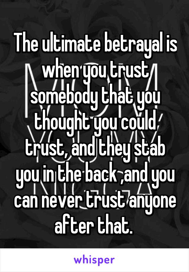 The ultimate betrayal is when you trust somebody that you thought you could trust, and they stab you in the back ,and you can never trust anyone after that.