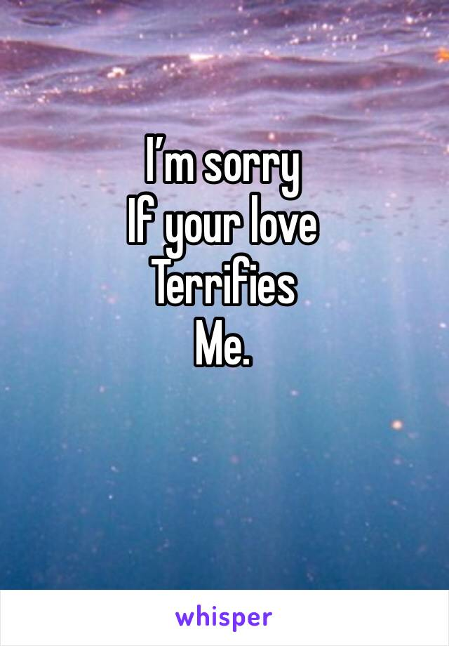 I'm sorry  If your love Terrifies  Me.