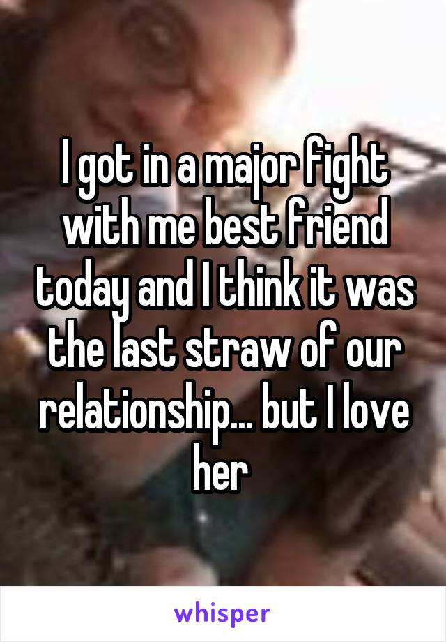 I got in a major fight with me best friend today and I think it was the last straw of our relationship... but I love her