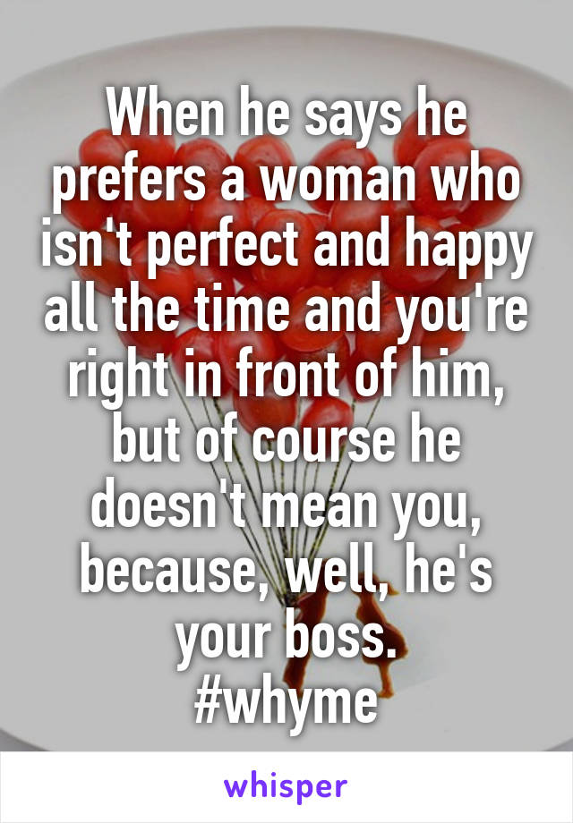 When he says he prefers a woman who isn't perfect and happy all the time and you're right in front of him, but of course he doesn't mean you, because, well, he's your boss. #whyme