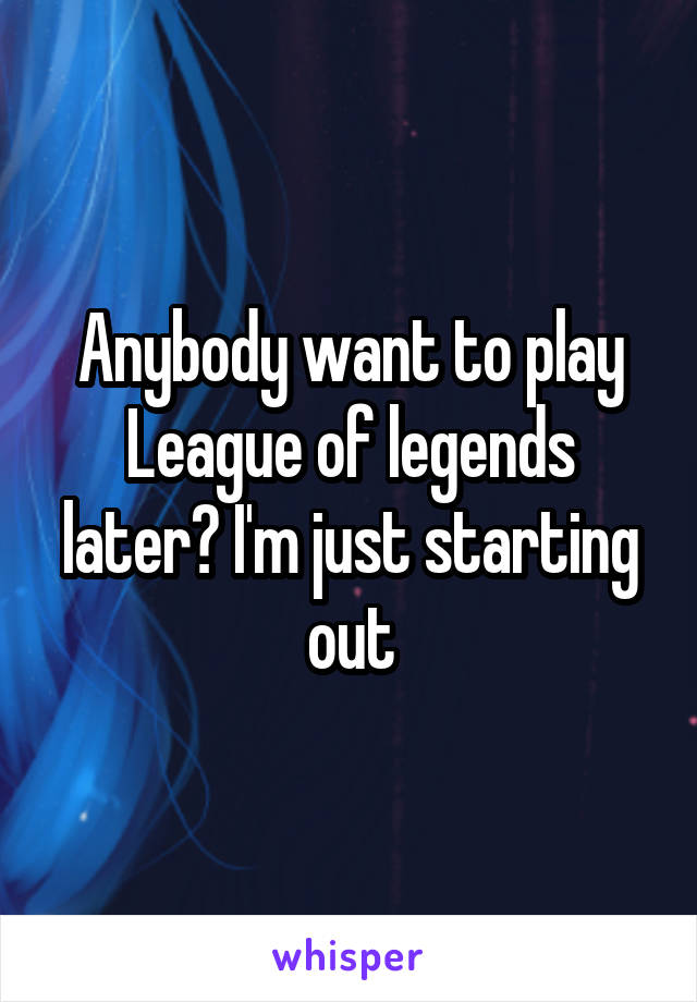Anybody want to play League of legends later? I'm just starting out