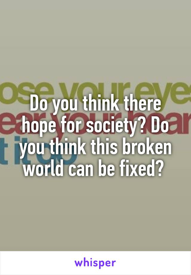 Do you think there hope for society? Do you think this broken world can be fixed?