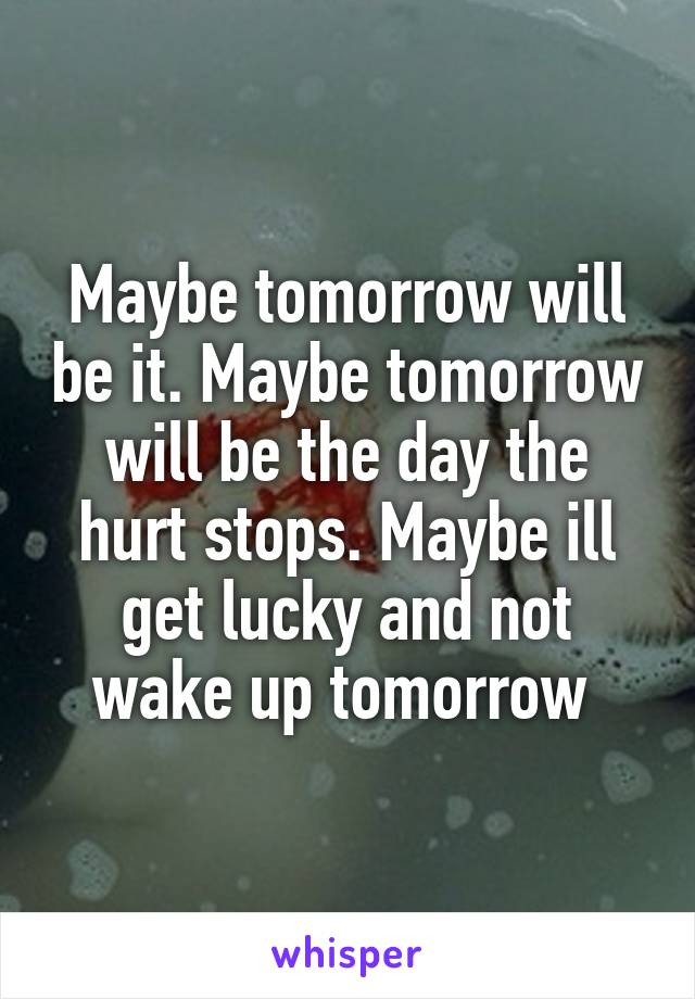 Maybe tomorrow will be it. Maybe tomorrow will be the day the hurt stops. Maybe ill get lucky and not wake up tomorrow
