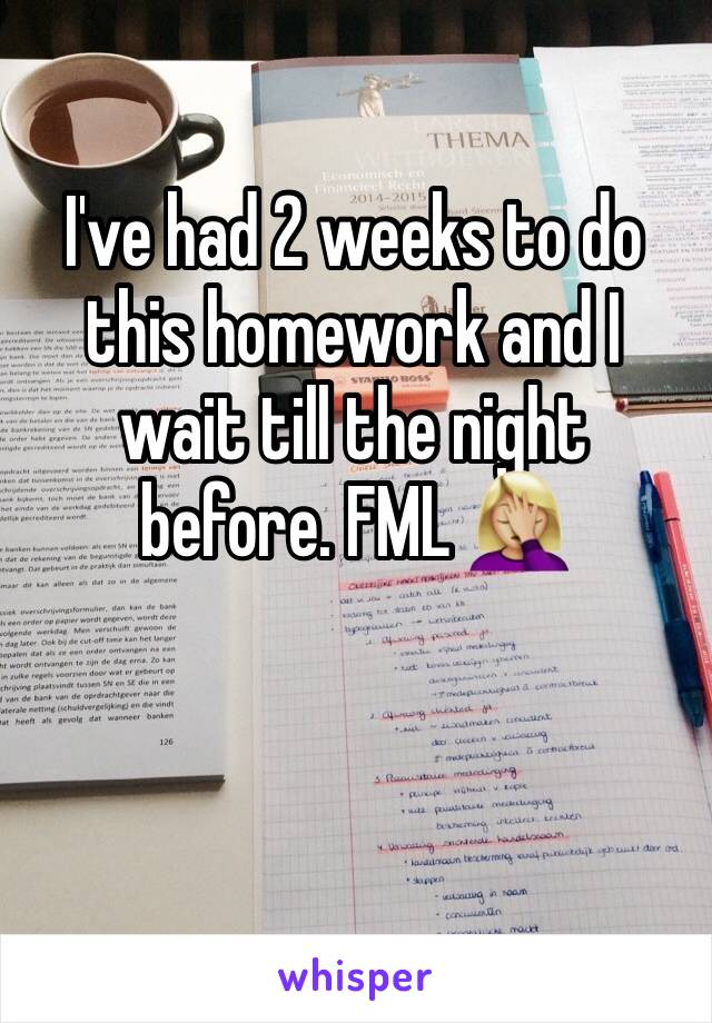 I've had 2 weeks to do this homework and I wait till the night before. FML 🤦🏼♀️
