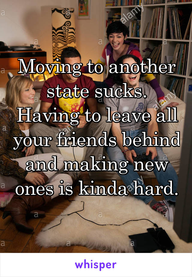 Moving to another state sucks. Having to leave all your friends behind and making new ones is kinda hard.