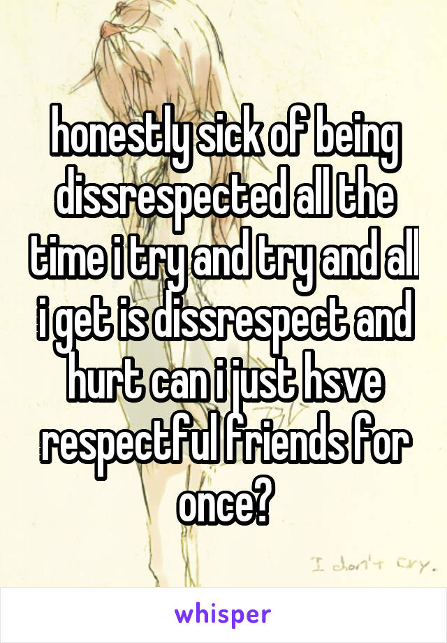 honestly sick of being dissrespected all the time i try and try and all i get is dissrespect and hurt can i just hsve respectful friends for once?