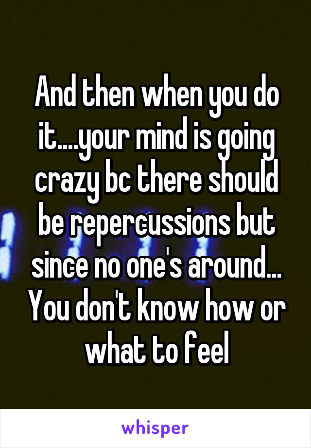 And then when you do it....your mind is going crazy bc there should be repercussions but since no one's around... You don't know how or what to feel