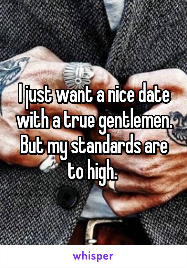 I just want a nice date with a true gentlemen. But my standards are to high.