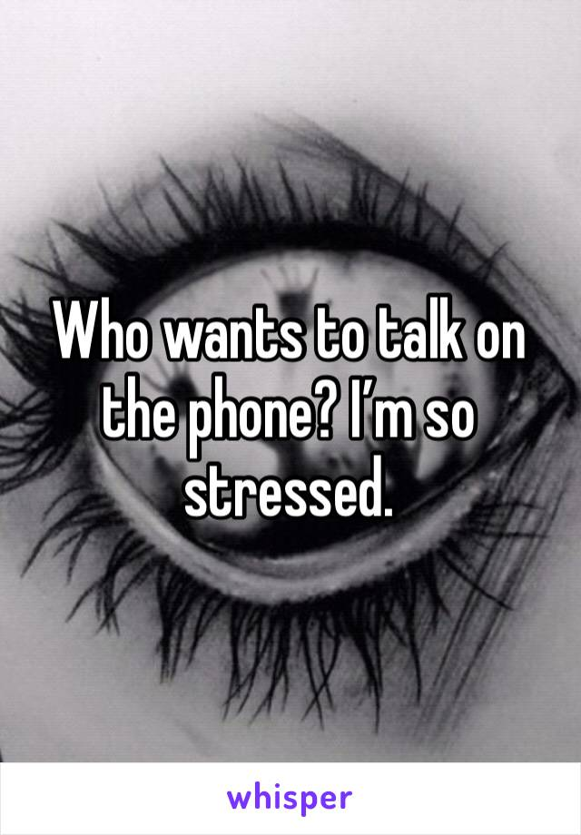 Who wants to talk on the phone? I'm so stressed.