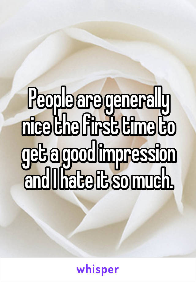 People are generally nice the first time to get a good impression and I hate it so much.