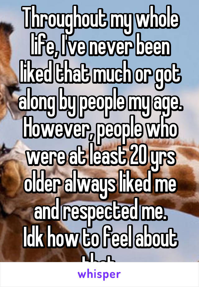 Throughout my whole life, I've never been liked that much or got along by people my age. However, people who were at least 20 yrs older always liked me and respected me. Idk how to feel about that.