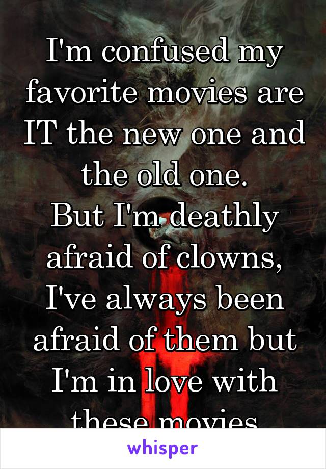 I'm confused my favorite movies are IT the new one and the old one. But I'm deathly afraid of clowns, I've always been afraid of them but I'm in love with these movies