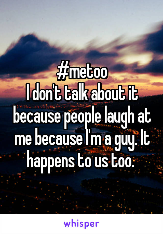#metoo I don't talk about it because people laugh at me because I'm a guy. It happens to us too.