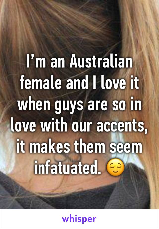 I'm an Australian female and I love it when guys are so in love with our accents, it makes them seem infatuated. 😌