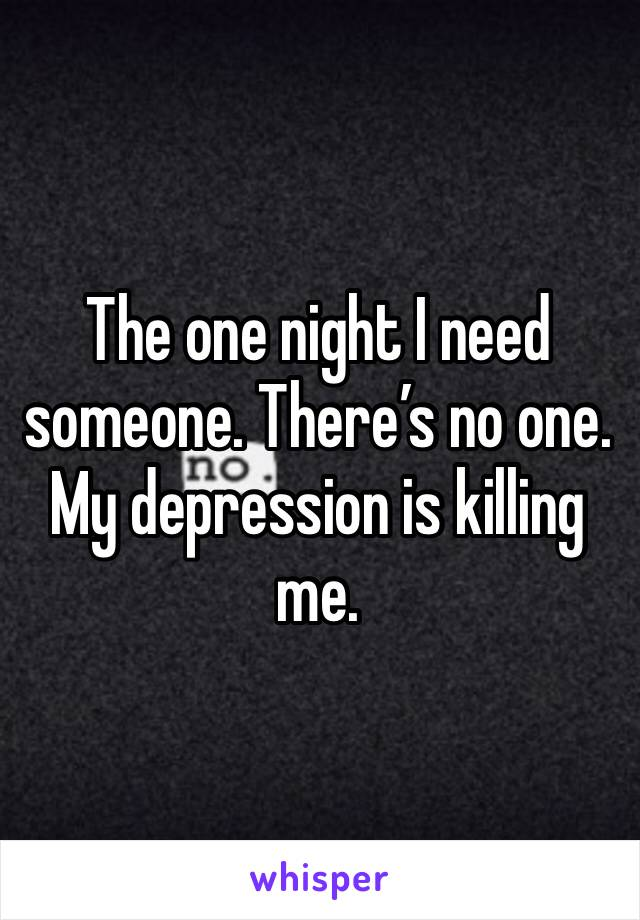The one night I need someone. There's no one. My depression is killing me.