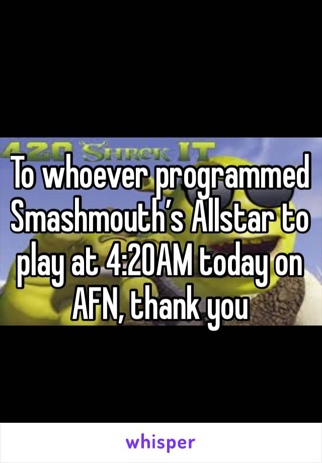 To whoever programmed Smashmouth's Allstar to play at 4:20AM today on AFN, thank you