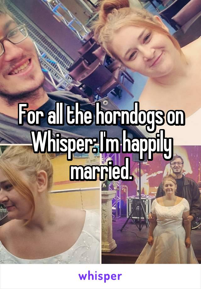 For all the horndogs on Whisper: I'm happily married.