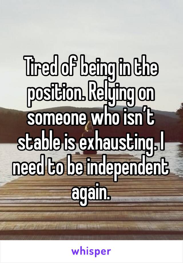 Tired of being in the position. Relying on someone who isn't stable is exhausting. I need to be independent again.