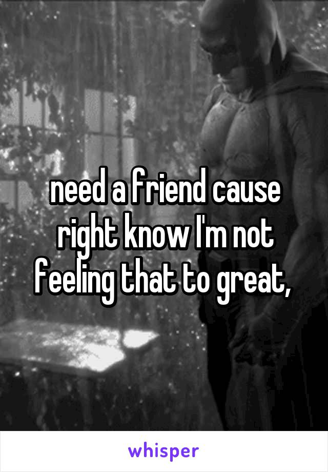 need a friend cause right know I'm not feeling that to great,