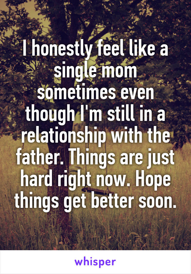 I honestly feel like a single mom sometimes even though I'm still in a relationship with the father. Things are just hard right now. Hope things get better soon.