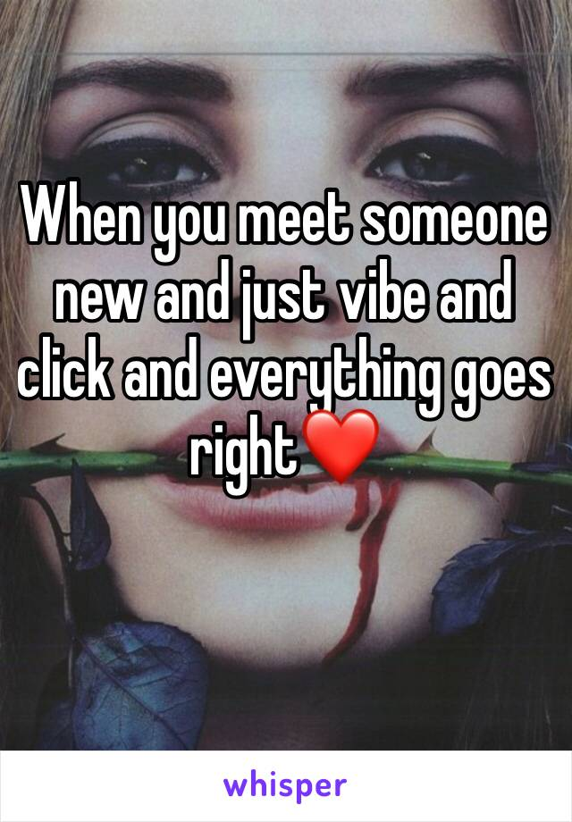 When you meet someone new and just vibe and click and everything goes right❤️
