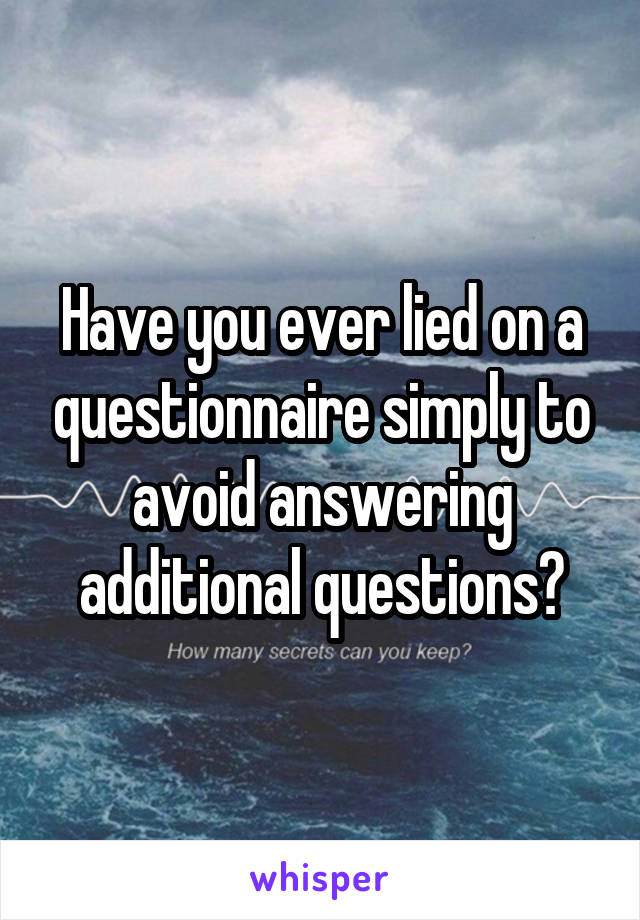 Have you ever lied on a questionnaire simply to avoid answering additional questions?