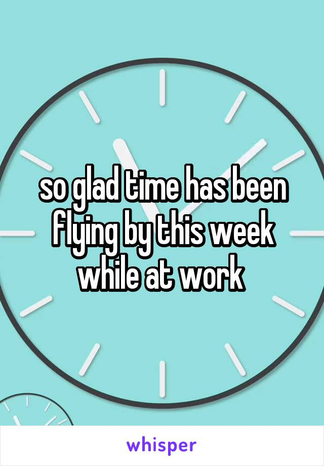 so glad time has been flying by this week while at work