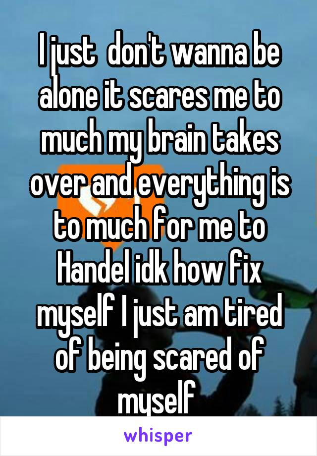 I just  don't wanna be alone it scares me to much my brain takes over and everything is to much for me to Handel idk how fix myself I just am tired of being scared of myself