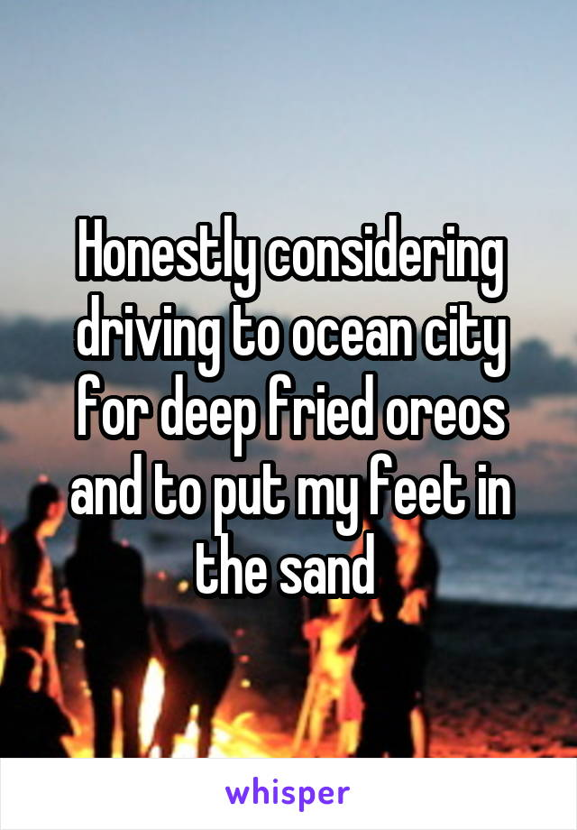 Honestly considering driving to ocean city for deep fried oreos and to put my feet in the sand