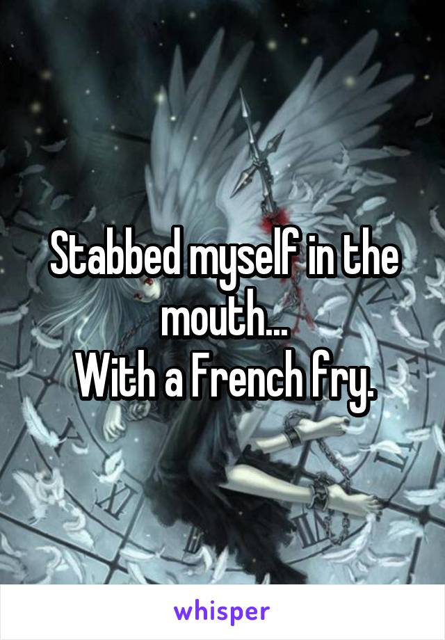 Stabbed myself in the mouth... With a French fry.