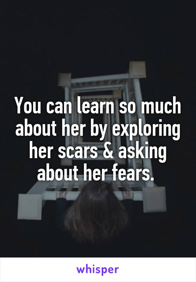 You can learn so much about her by exploring her scars & asking about her fears.