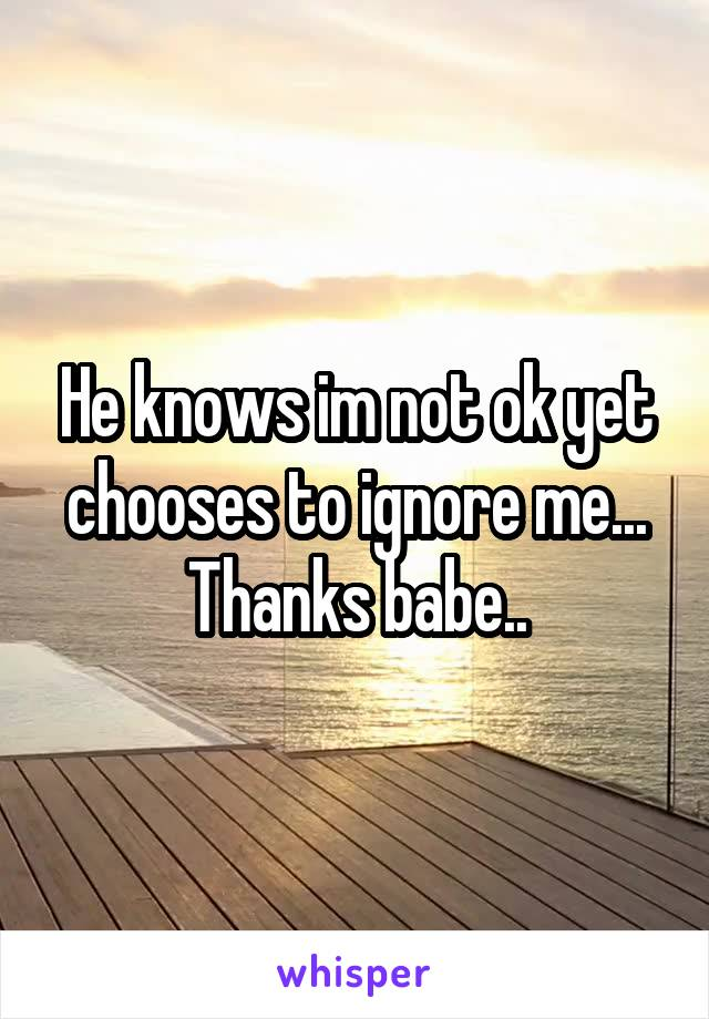 He knows im not ok yet chooses to ignore me... Thanks babe..
