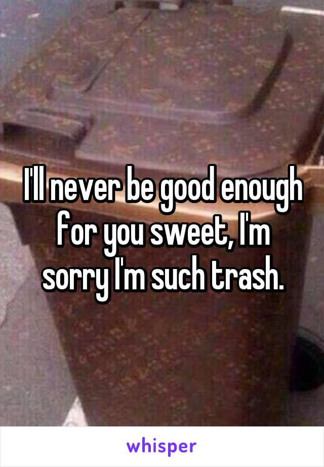 I'll never be good enough for you sweet, I'm sorry I'm such trash.