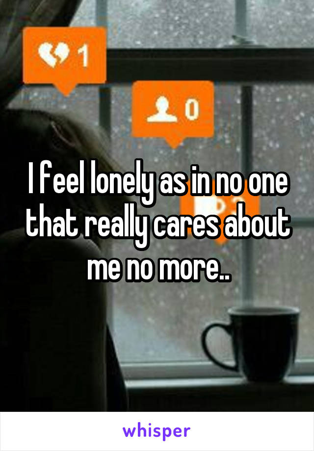 I feel lonely as in no one that really cares about me no more..