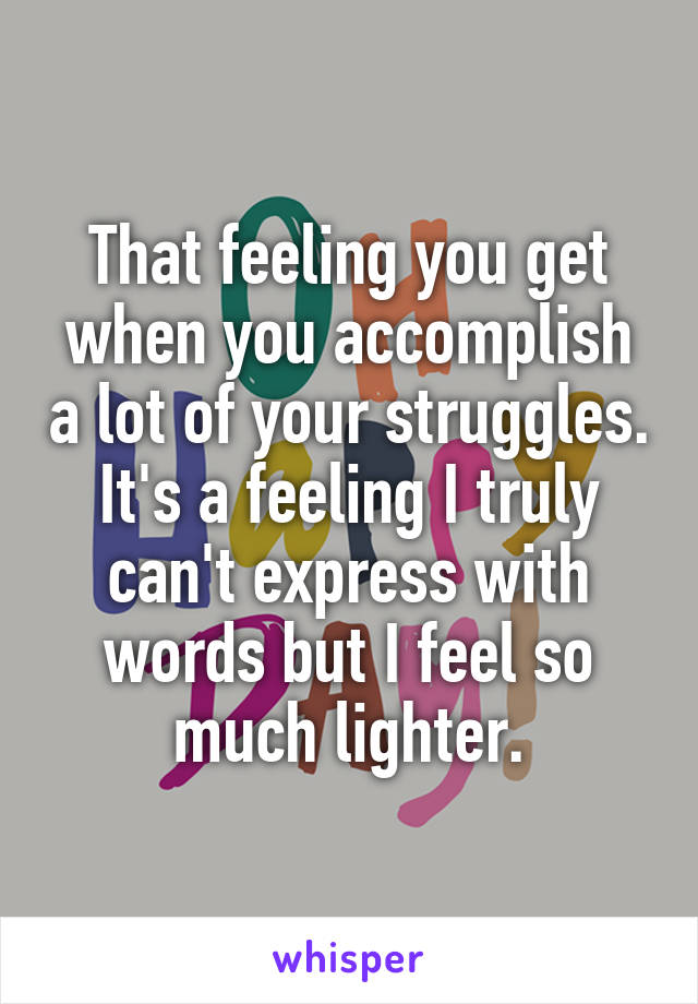 That feeling you get when you accomplish a lot of your struggles. It's a feeling I truly can't express with words but I feel so much lighter.